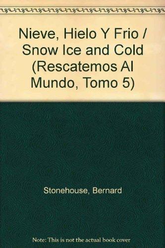 Nieve, Hielo Y Frio / Snow Ice and Cold (Rescatemos Al Mundo, Tomo 5) (Spanish Edition) by Stonehouse, Bernard (1994) Hardcover