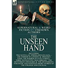 The Unseen Hand: Supernatural and Weird Fiction by Unknown Authors-Including Two Novellas 'Spring-Heeled Jack-The Terror of London' & 'Sweeney Todd, ... & 'The Mysterious Stranger' and Eigh