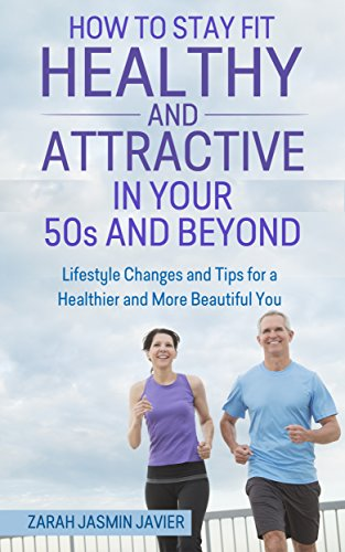 How to Stay Fit, Healthy and Attractive in Your 50s and Beyond: Lifestyle Changes and Tips for a Healthier and More Beautiful You