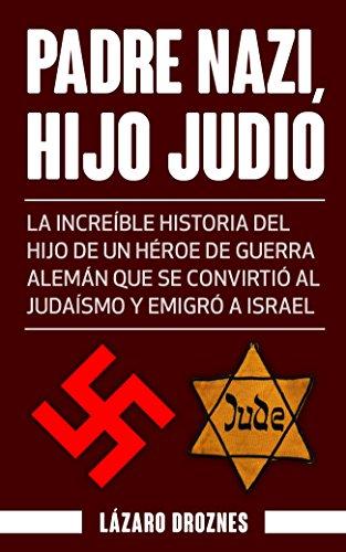 PADRE NAZI, HIJO JUDIO: La increíble historia del hijo de un héroe de guerra alemán que se convirtió al judaísmo y emigró a Israel (Nazismo, Judaismo) por Lázaro Droznes