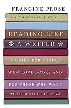 Reading Like a Writer: A Guide for People Who Love Books and for Those Who Want to Write Them (P.S.) by [Prose, Francine]
