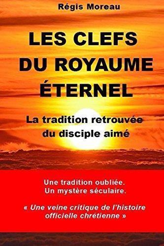 Les clefs du Royaume Eternel: La traidtion retrouvée du disciple aimé par Régis Moreau