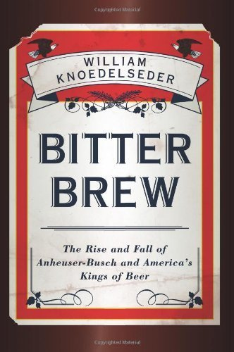bitter-brew-the-rise-and-fall-of-anheuser-busch-and-americas-kings-of-beer-author-william-knoedelsed