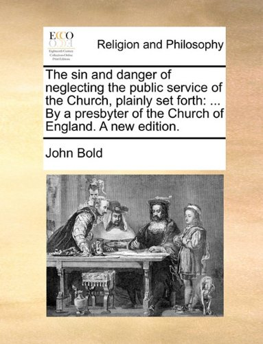 The sin and danger of neglecting the public service of the Church, plainly set forth: ... By a presbyter of the Church of England. A new edition.