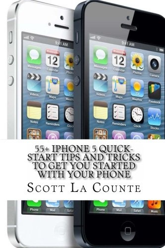 55+ iPhone 5 Quick-Start Tips and Tricks to Get You Started with Your Phone: Or iPhone 4 / 4S with iOS 6