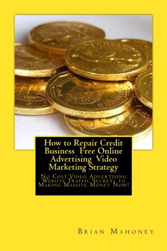How to Repair Credit Business  Free Online Advertising  Video Marketing Strategy: No Cost Video Advertising Website Traffic Secrets to Making Massive Money Now!
