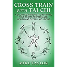 Cross Train with Tai Chi: A Balanced Approach to Improving your Sports Performance, Health and Overall Wellbeing (English Edition)