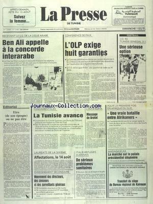 PRESSE (LA) [No 17409] du 11/08/1991 - BEN ALI APPELLE A LA CONCORDE INTERARABE - CONFEENCE DE PAIX - L'OLP EXIGE 8 GARENTIES - ETAT DE DROIT ET LIBERTES FONDAMENTALES - LA TUNISIE AVANCE - 45EME MOIS DE L'INTIFADHA - MESSAGE DE ARAFAT - AFRIQUE DU SUD - UNE VRAIE BATAILLE ENTRE AFRIKANERS - MADAGASCAR - LA MARCHE SUR LE PALAIS PRESIDENTIEL DEGENERE - ITALIE-REFUGIES ALBANAIS - DE SERIEUX PROBLEMES SANITAIRES - LES SPORTS - FOOT