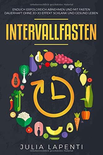 Intervallfasten: Endlich erfolgreich abnehmen und mit Fasten dauerhaft ohne Jo-Jo Effekt schlank und...