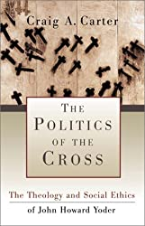 Politics of the Cross, The: The Theology and Social Ethics of John Howard Yoder by Craig A. Carter (2001-05-01)