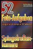 52 Foto-Aufgaben: Fotografieren lernen in 52 Schritten: Spiegelreflexkamera