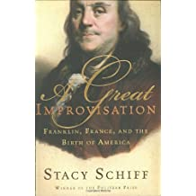 A Great Improvisation: Franklin, France, and the Birth of America by Stacy Schiff (2005-04-02)