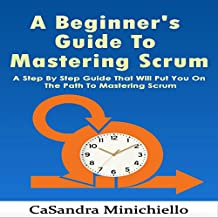 A Beginner's Guide to Mastering Scrum: A Step by Step Guide That Will Put yYu on the Path to Mastering Scrum