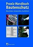 Praxis-Handbuch Bautenschutz: Feuchteschutz, Bauwerksabdichtung, Beschichtung