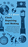 Clock Repairing and Making - A Practical Handbook Dealing With The Tools, Materials and Methods Used in Cleaning and Repairing all Kinds of English and ... and Chiming and the Making of English Clocks
