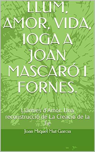 LLUM, AMOR, VIDA, IOGA A JOAN MASCARÓ I FORNES.: Llànties d'Amor.  Una reconstrucció de La Creació de la Fe (Catalan Edition) por Joan Miquel Mut Garcia