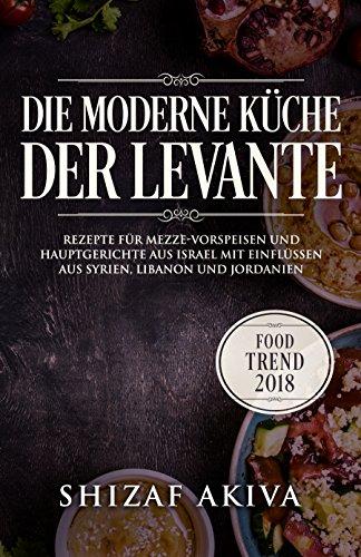 Die moderne Küche der Levante: Rezepte für Mezze-Vorspeisen und ...