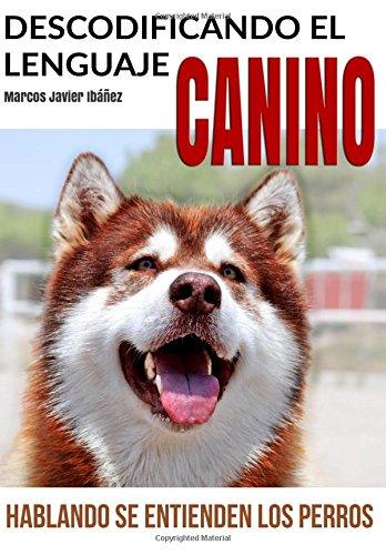 Descodificando El Lenguaje Canino: Hablando Se Entienden Los Perros por Marcos Javier Ibanez