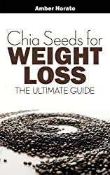Chia Seeds for Weight Loss: The Ultimate Guide by Amber Norato (2013-03-30)