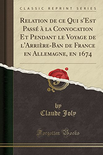 Relation de Ce Qui s'Est Passé À La Convocation Et Pendant Le Voyage de l'Arrière-Ban de France En Allemagne, En 1674 (Classic Reprint) par Claude Joly