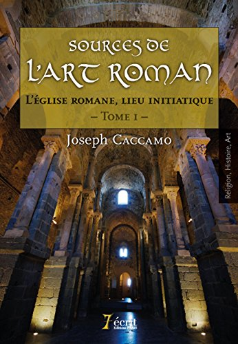 Sources de l'art roman : L'église romane, lieu initiatique. Tome 1