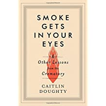 BY Doughty, Caitlin ( Author ) [ SMOKE GETS IN YOUR EYES: AND OTHER LESSONS FROM THE CREMATORY ] Sep-2014 [ Hardcover ]