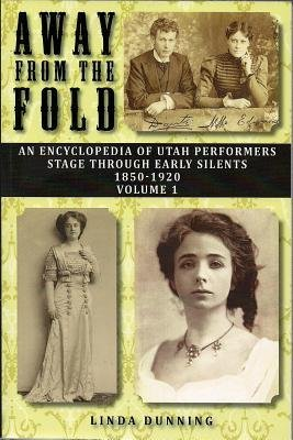 [(Away from the Fold: An Encyclopedia of Utah Performers Stage Through Early Silents 1850-1920, Volume 1)] [Author: Linda Dunning] published on (January, 2014)