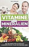 Vitamine und Mineralien: Was Ihr Körper wirklich braucht! Nährstoffe für ein vitales und gesundes Leben -