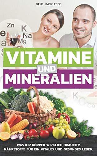 Basic-vitamine Vitamin (Vitamine und Mineralien: Was Ihr Körper wirklich braucht! Nährstoffe für ein vitales und gesundes Leben.)