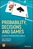 Probability, Decisions and Games: A Gentle Introduction using R - Abel Rodríguez, Bruno Mendes