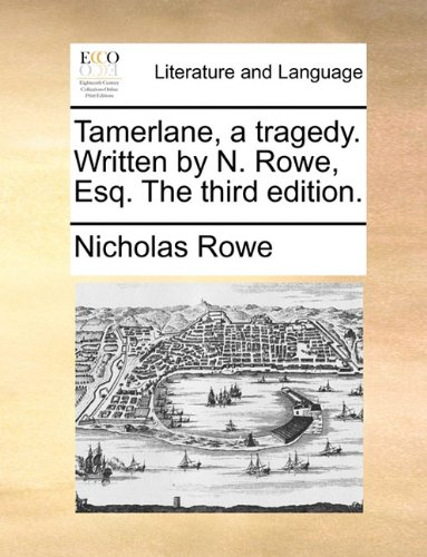 Tamerlane, a tragedy. Written by N. Rowe, Esq. The third edition.