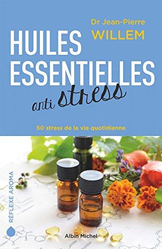 Huiles essentielles anti-stress: 50 stress de la vie quotidienne par Docteur Jean-Pierre Willem