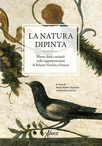 La natura dipinta. Piante, fiori e animali nelle rappresentazioni di Palazzo Vecchio a Firenze. Ediz. a colori