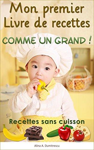 Mon premier Livre de recettes - Comme un Grand !: Recettes sans cuisson (Livres d'activités pour enfants t. 1) par Alina A. Dumitrescu