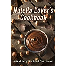 Nutella Lover's Cookbook: Over 50 Recipes to Fulfill Your Passion (English Edition)