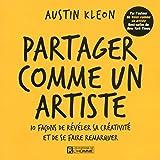 Partager comme un artiste: 10 fa?ons de r?v?ler sa cr?ativit? et de se faire remarquer by Austin Kleon (August 25,2014)