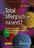 Total allergisch - na und?: Das Mutmacherbuch bei Neurodermitis, Heuschnupfen, Asthma & Co