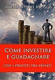 Come Investire e Guadagnare con i Prestiti tra Privati (Italian Edition)