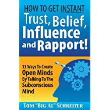 How To Get Instant Trust, Belief, Influence and Rapport! 13 Ways To Create Open Minds By Talking To The Subconscious Mind (MLM & Network Marketing Book 3)