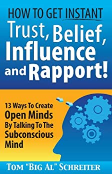 "How To Get Instant Trust, Belief, Influence and Rapport! 13 Ways To Create Open Minds By Talking To The Subconscious Mind by [Schreiter, Tom ""Big Al""]"