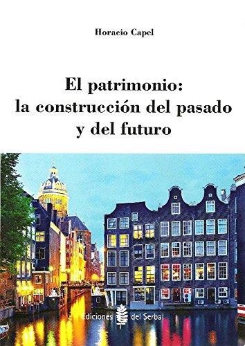 El Patrimonio. La Construcción Del Pasado Y Del Futuro (Arquitectura) por Horacio Capel Sáez