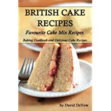 British Cakes Recipes: Favourite Cake Mix Recipes, Baking Cookbook and Delicious Cake Recipes (Ultimate Cookbooks and Recipes Book 2)