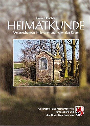 Heimatkunde: Untersuchungen im lokalen und regionalen Raum (Veröffentlichung des Geschichts- und Altertumsvereins für Siegburg und den Rhein-Sieg-Kreis e.V.)