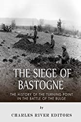 The Siege of Bastogne: The History of the Turning Point in the Battle of the Bulge by Charles River Editors (2015-08-27)