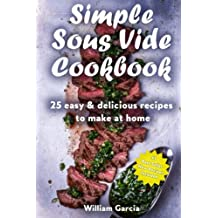 Simple Sous Vide Cookbook: 25 Easy & Delicious Recipes to Make at Home