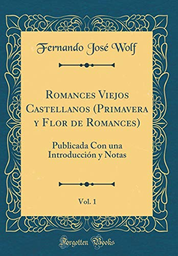 Romances Viejos Castellanos (Primavera y Flor de Romances), Vol. 1: Publicada Con una Introducción y Notas (Classic Reprint)