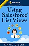 Using Salesforce List Views for Beginners: The quick and simple way to find your most important records efficiently in Salesforce. (Getting Started with Salesforce Book 2)