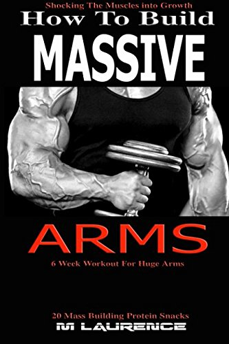 How To Build Massive Arms: 6 Week Workout for Huge Arms, Shocking the Muscles into Growth, Building Massive Triceps, Build Huge Biceps, 20 Mass ... (How To Build The Rugby Body, Band 1)