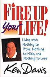 Fire Up Your Life: Living with Nothing to Prove, Nothing to Hide, and Nothing to Lose by Ken Davis (1995-06-05)