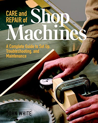 Care and Repair of Shop Machines: A Complete Guide to Setup, Troubleshooting, and Ma: A Complete Guide to Setup, Troubleshooting and Maintenance